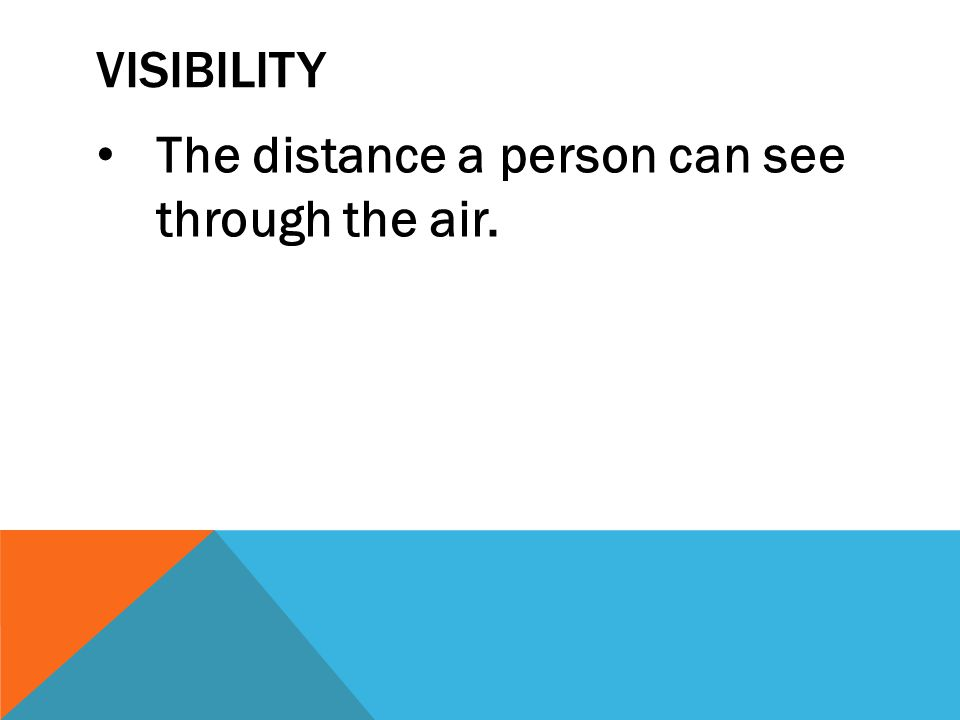 Visibility The distance a person can see through the air.