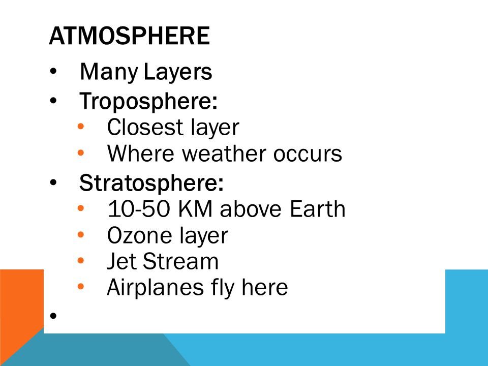 Atmosphere Many Layers Troposphere: Closest layer Where weather occurs