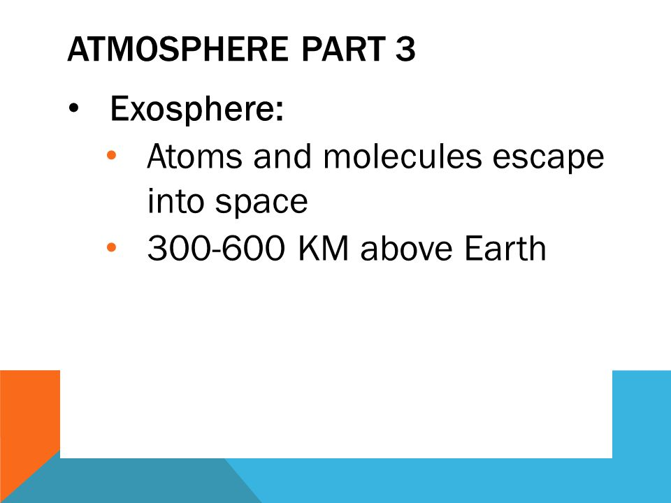Atmosphere Part 3 Exosphere: Atoms and molecules escape into space 300-600 KM above Earth