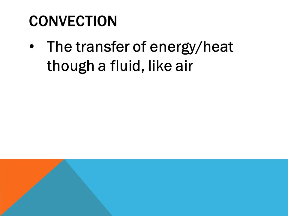 Convection The transfer of energy/heat though a fluid, like air