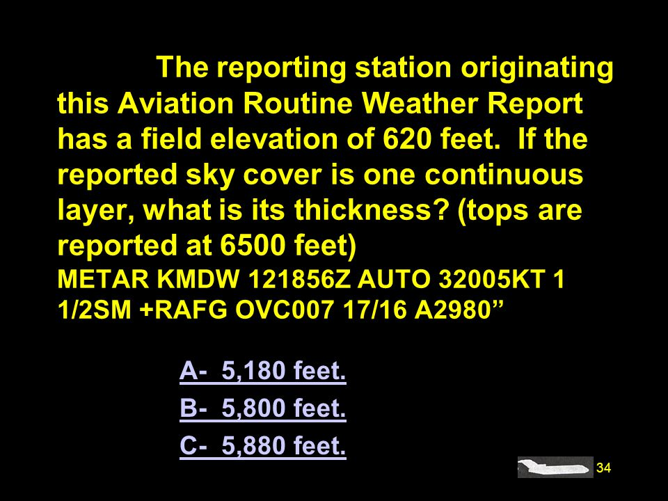 #4203. The reporting station originating this Aviation Routine Weather Report has a field elevation of 620 feet. If the reported sky cover is one continuous layer, what is its thickness (tops are reported at 6500 feet) METAR KMDW 121856Z AUTO 32005KT 1 1/2SM +RAFG OVC007 17/16 A2980