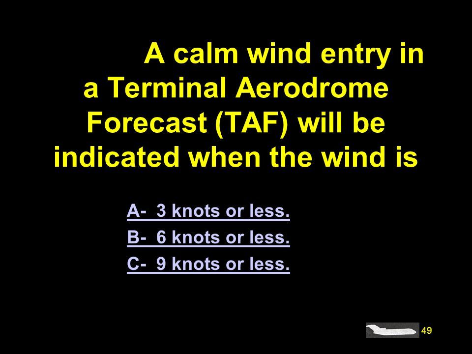 #4177. A calm wind entry in a Terminal Aerodrome Forecast (TAF) will be indicated when the wind is