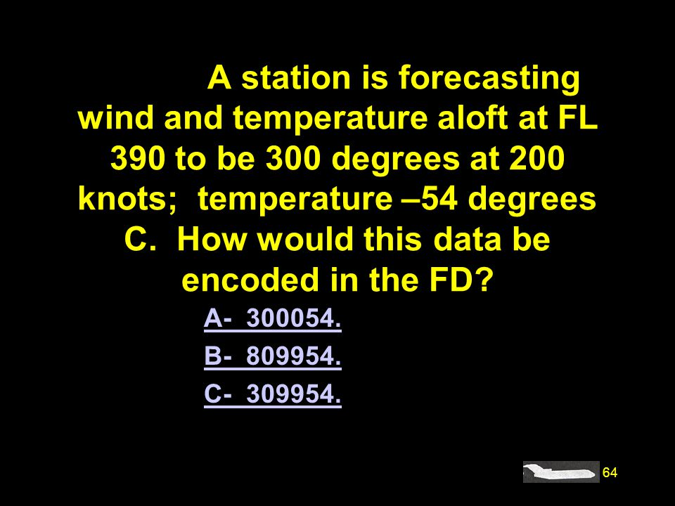 #4199. A station is forecasting wind and temperature aloft at FL 390 to be 300 degrees at 200 knots; temperature –54 degrees C. How would this data be encoded in the FD