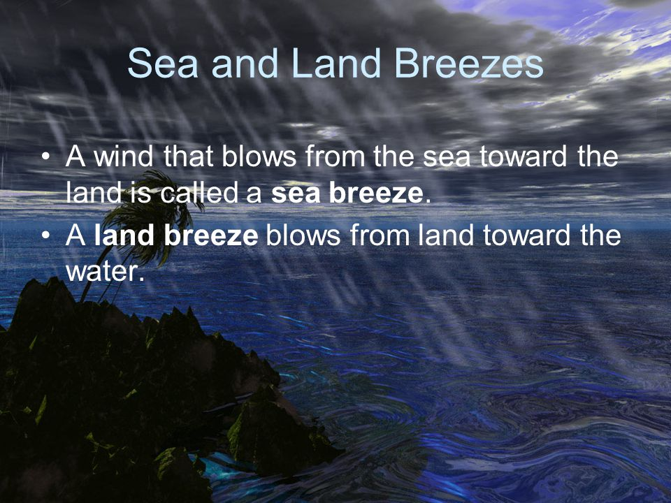Sea and Land Breezes A wind that blows from the sea toward the land is called a sea breeze.