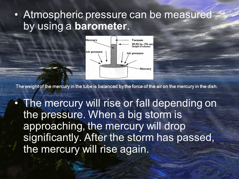 Atmospheric pressure can be measured by using a barometer.
