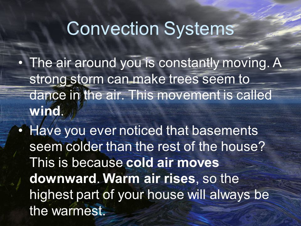 Convection Systems The air around you is constantly moving. A strong storm can make trees seem to dance in the air. This movement is called wind.