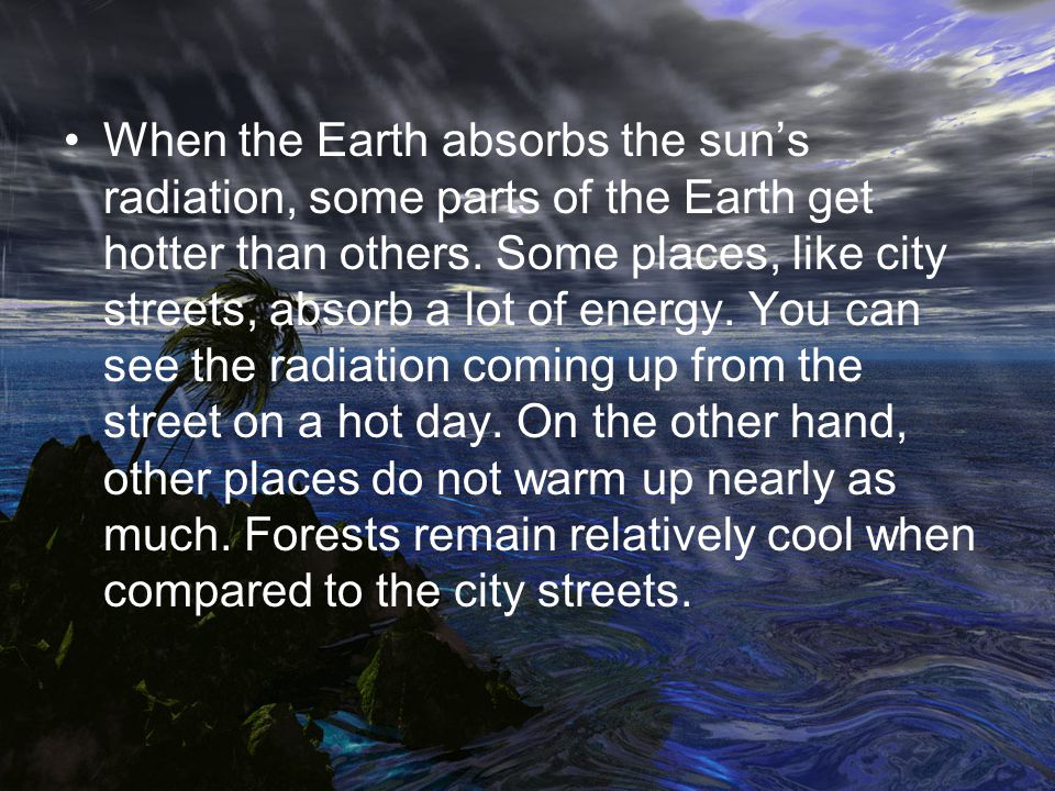 When the Earth absorbs the sun's radiation, some parts of the Earth get hotter than others.