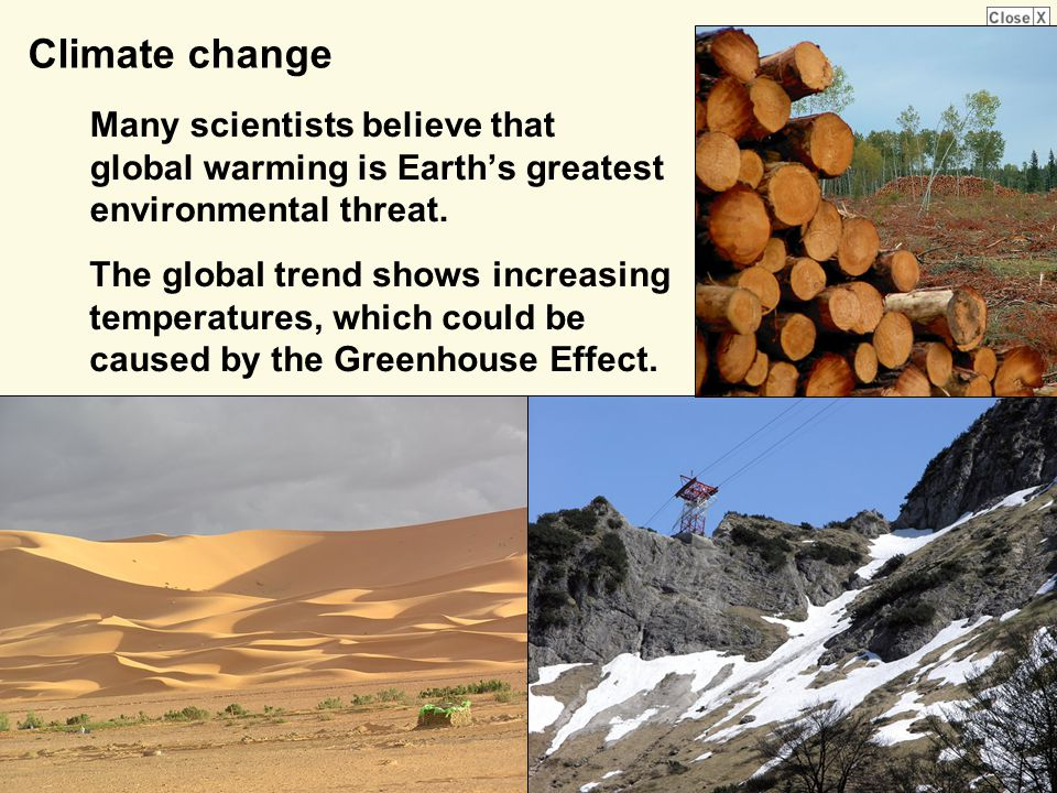 Climate change Many scientists believe that global warming is Earth's greatest environmental threat.