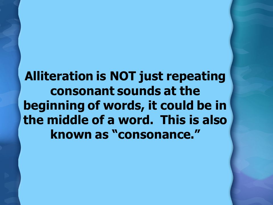 Alliteration is NOT just repeating consonant sounds at the beginning of words, it could be in the middle of a word.