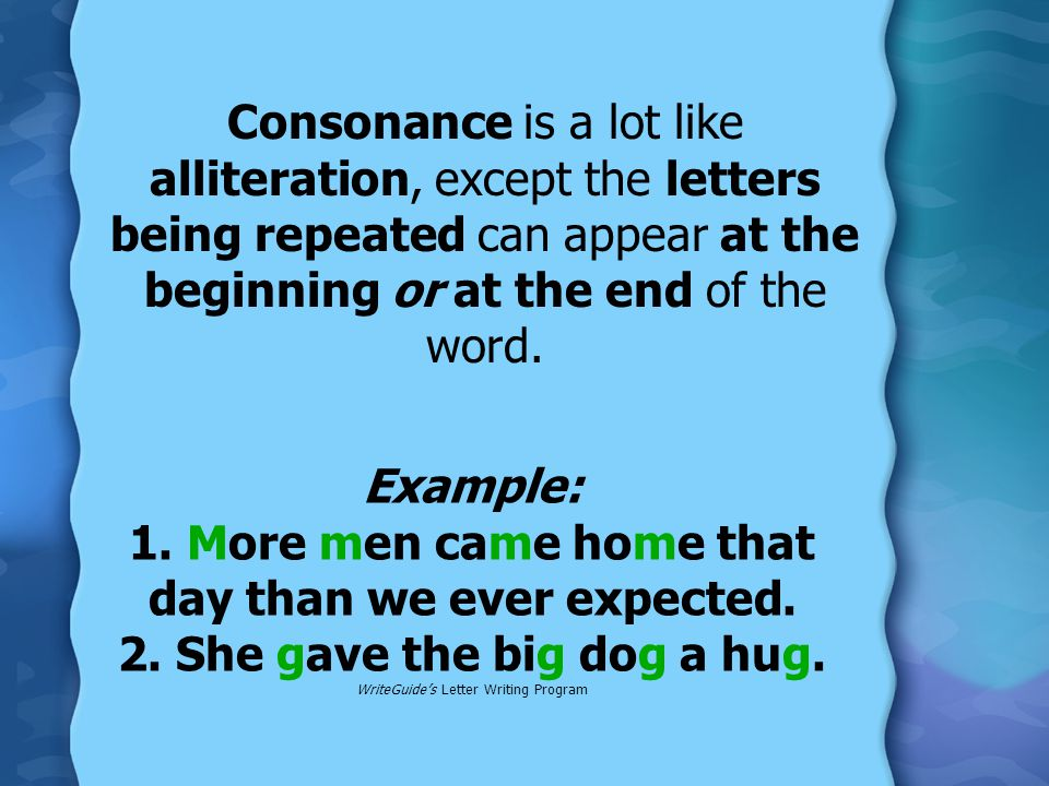 Consonance is a lot like alliteration, except the letters being repeated can appear at the beginning or at the end of the word.