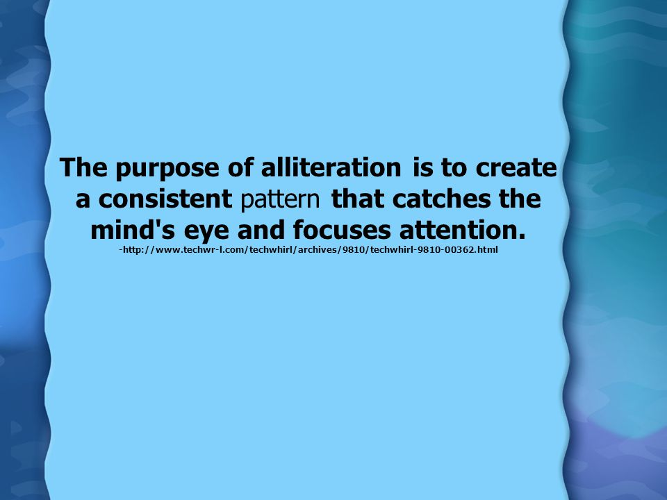 The purpose of alliteration is to create a consistent pattern that catches the mind s eye and focuses attention.