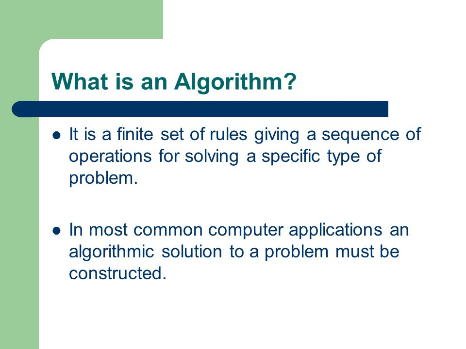 What is an Algorithm It is a finite set of rules giving a sequence of operations for solving a specific type of problem.