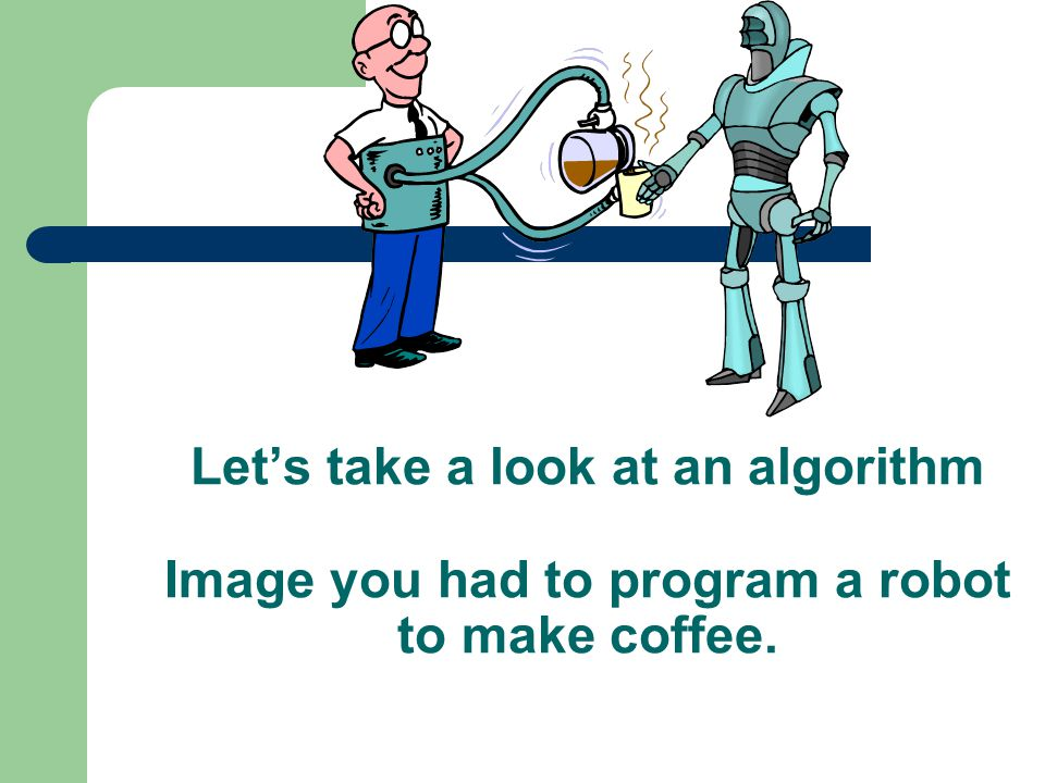 Let's take a look at an algorithm Image you had to program a robot to make coffee.