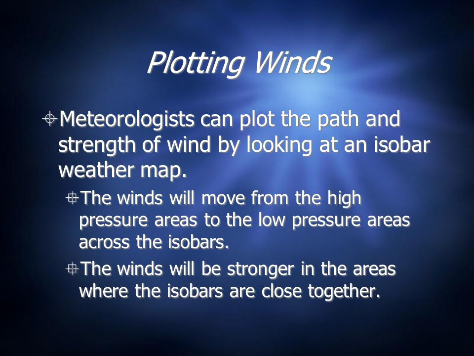 Plotting Winds Meteorologists can plot the path and strength of wind by looking at an isobar weather map.