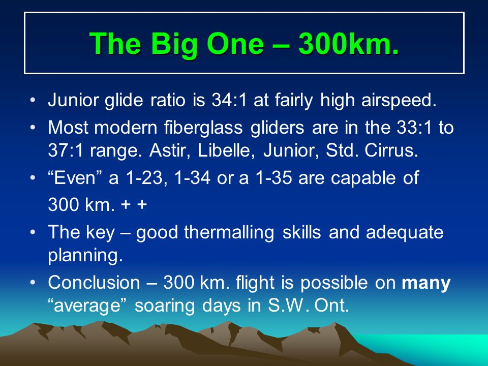 The Big One – 300km. Junior glide ratio is 34:1 at fairly high airspeed.