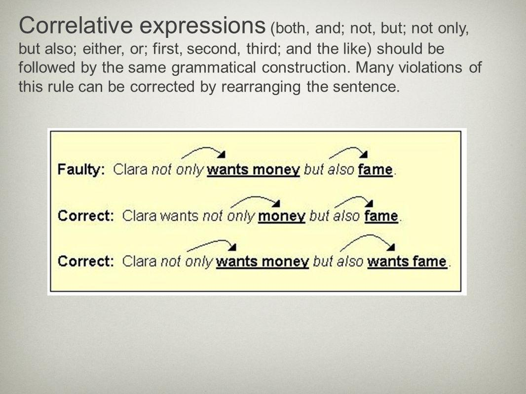 Correlative expressions (both, and; not, but; not only, but also; either, or; first, second, third; and the like) should be followed by the same grammatical construction.