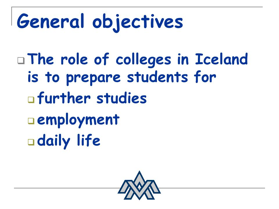 General objectives The role of colleges in Iceland is to prepare students for. further studies. employment.