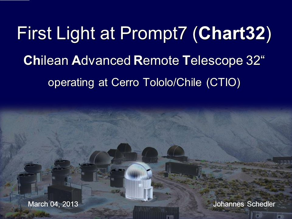 First Light at Prompt7 (Chart32) Chilean Advanced Remote Telescope 32 operating at Cerro Tololo/Chile (CTIO)