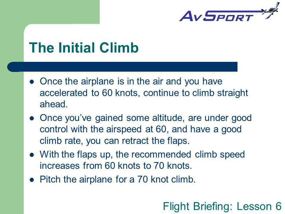 The Initial Climb Once the airplane is in the air and you have accelerated to 60 knots, continue to climb straight ahead.
