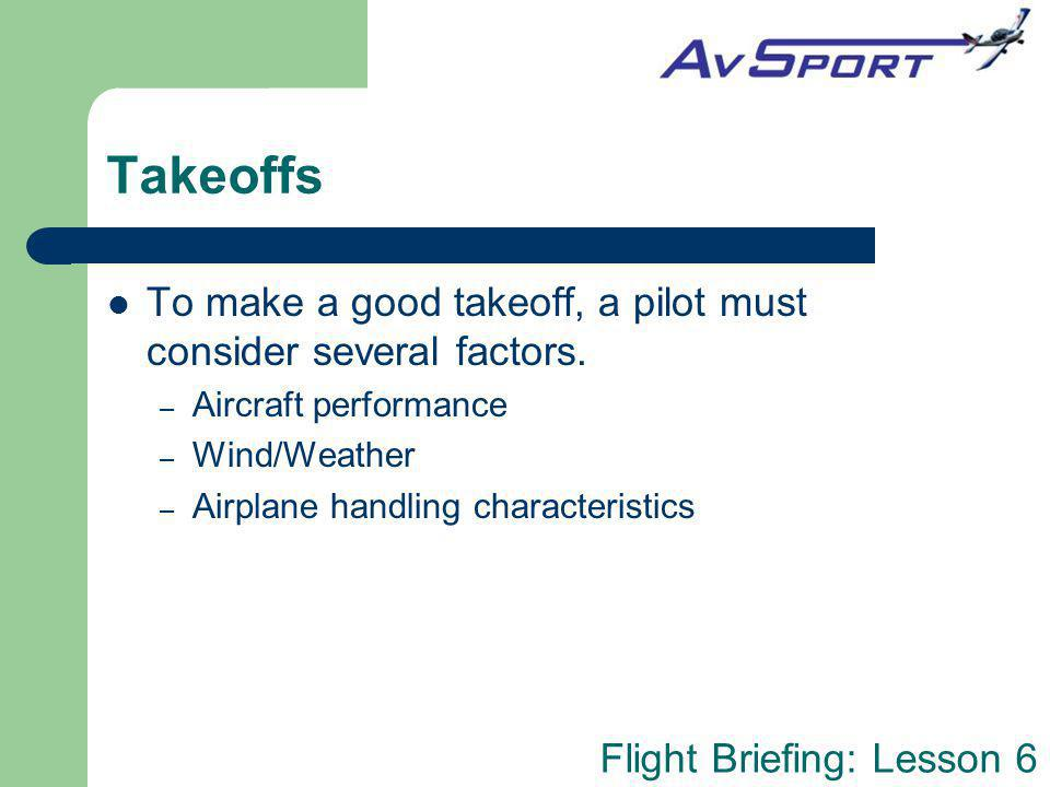 Takeoffs To make a good takeoff, a pilot must consider several factors. Aircraft performance. Wind/Weather.