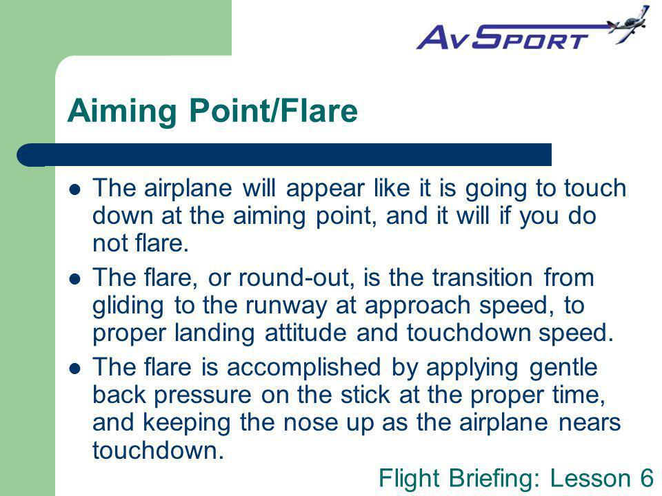 Aiming Point/Flare The airplane will appear like it is going to touch down at the aiming point, and it will if you do not flare.
