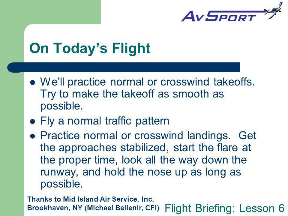 On Today's Flight We'll practice normal or crosswind takeoffs. Try to make the takeoff as smooth as possible.