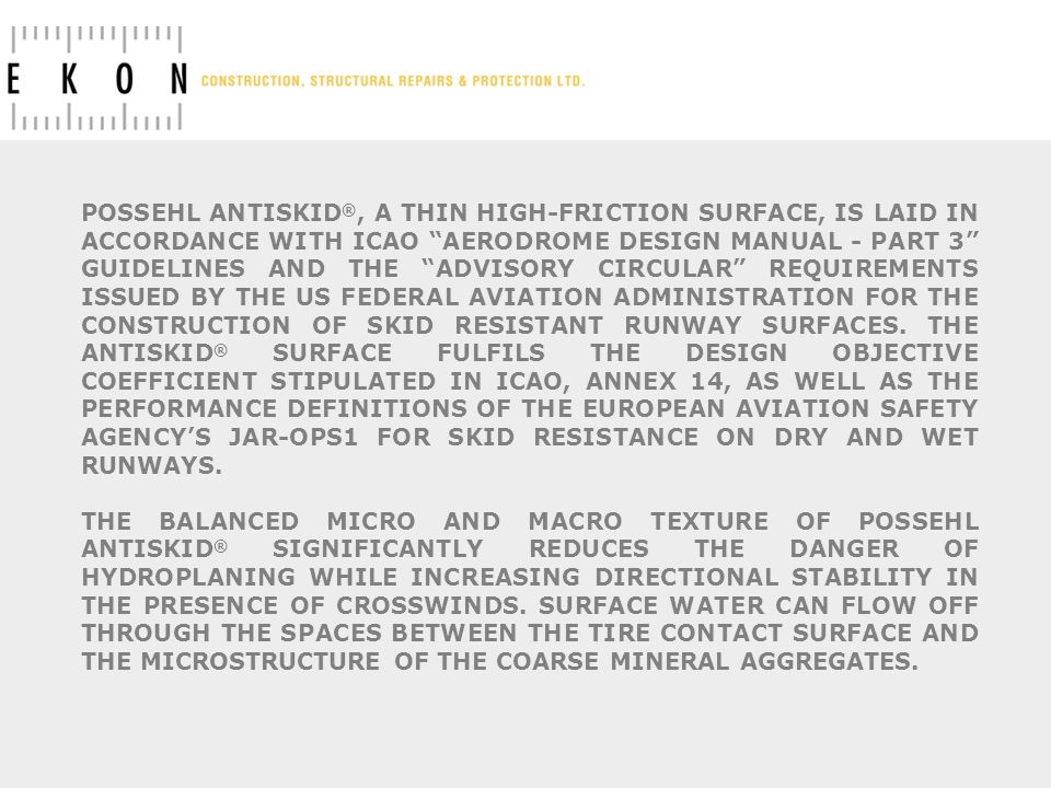 POSSEHL ANTISKID®, A THIN HIGH-FRICTION SURFACE, IS LAID IN ACCORDANCE WITH ICAO AERODROME DESIGN MANUAL - PART 3 GUIDELINES AND THE ADVISORY CIRCULAR REQUIREMENTS ISSUED BY THE US FEDERAL AVIATION ADMINISTRATION FOR THE CONSTRUCTION OF SKID RESISTANT RUNWAY SURFACES. THE ANTISKID® SURFACE FULFILS THE DESIGN OBJECTIVE COEFFICIENT STIPULATED IN ICAO, ANNEX 14, AS WELL AS THE PERFORMANCE DEFINITIONS OF THE EUROPEAN AVIATION SAFETY AGENCY'S JAR-OPS1 FOR SKID RESISTANCE ON DRY AND WET RUNWAYS.