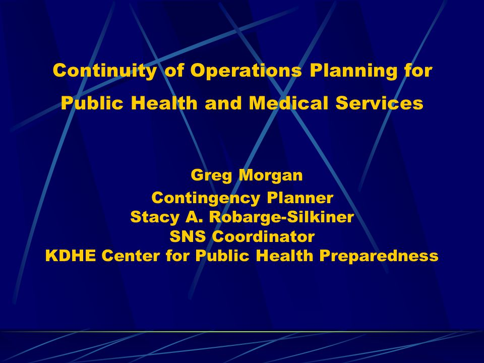 Continuity of Operations Planning for Public Health and Medical Services Greg Morgan Contingency Planner Stacy A.