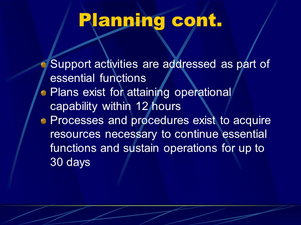 Planning cont. Support activities are addressed as part of essential functions. Plans exist for attaining operational capability within 12 hours.