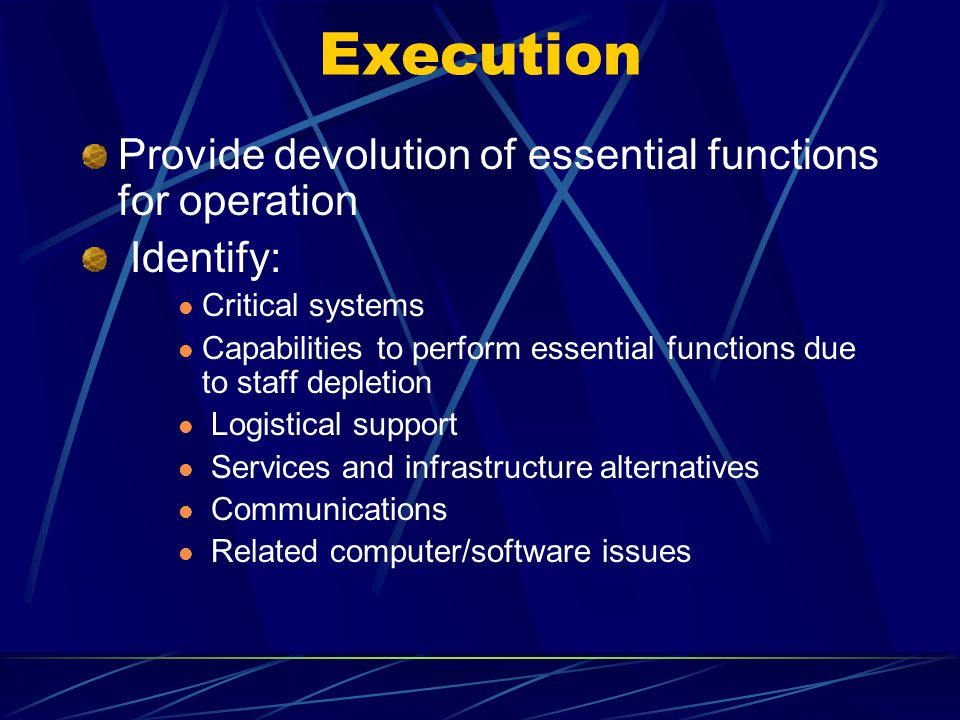 Execution Provide devolution of essential functions for operation