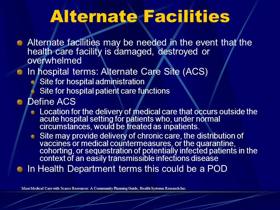 Alternate Facilities Alternate facilities may be needed in the event that the health care facility is damaged, destroyed or overwhelmed.