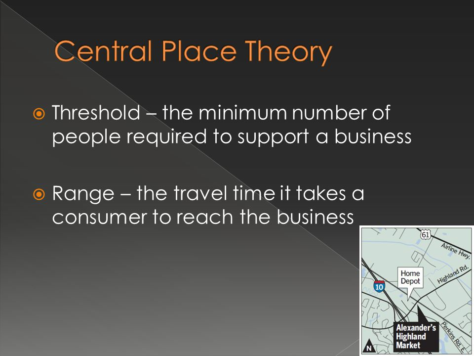 Central Place Theory Threshold – the minimum number of people required to support a business.