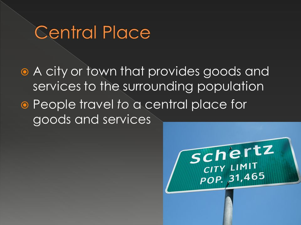 Central Place A city or town that provides goods and services to the surrounding population.