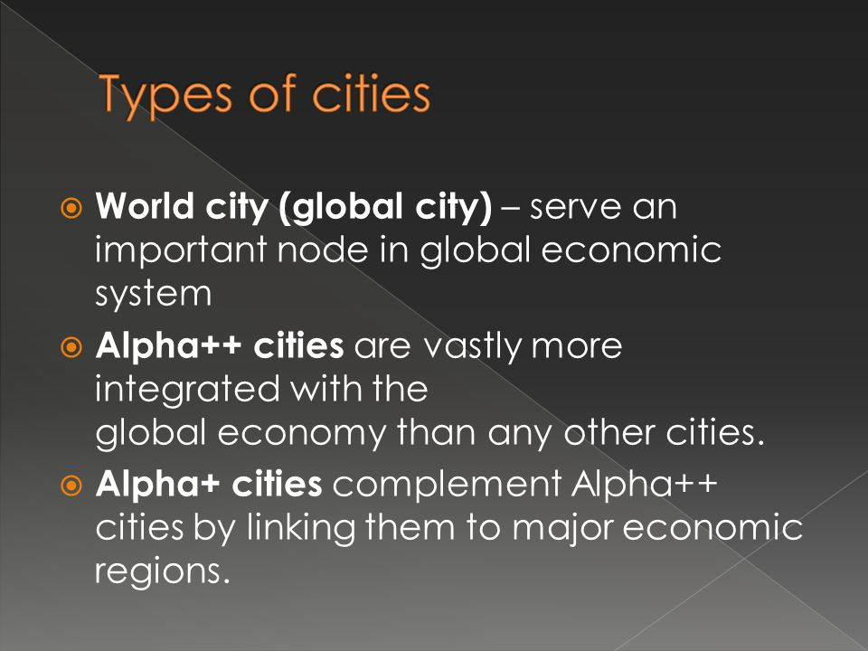 Types of cities World city (global city) – serve an important node in global economic system.