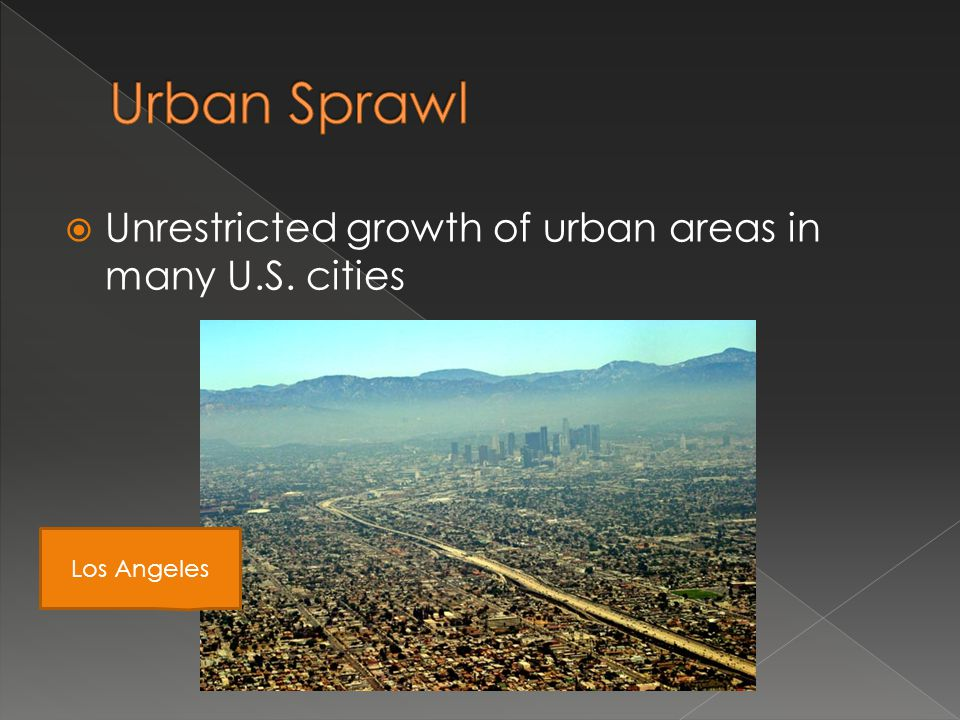 Urban Sprawl Unrestricted growth of urban areas in many U.S. cities