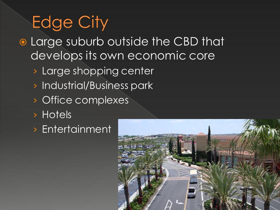 Edge City Large suburb outside the CBD that develops its own economic core. Large shopping center.