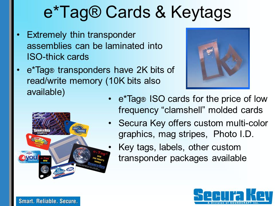 e*Tag® Cards & Keytags Extremely thin transponder assemblies can be laminated into ISO-thick cards.