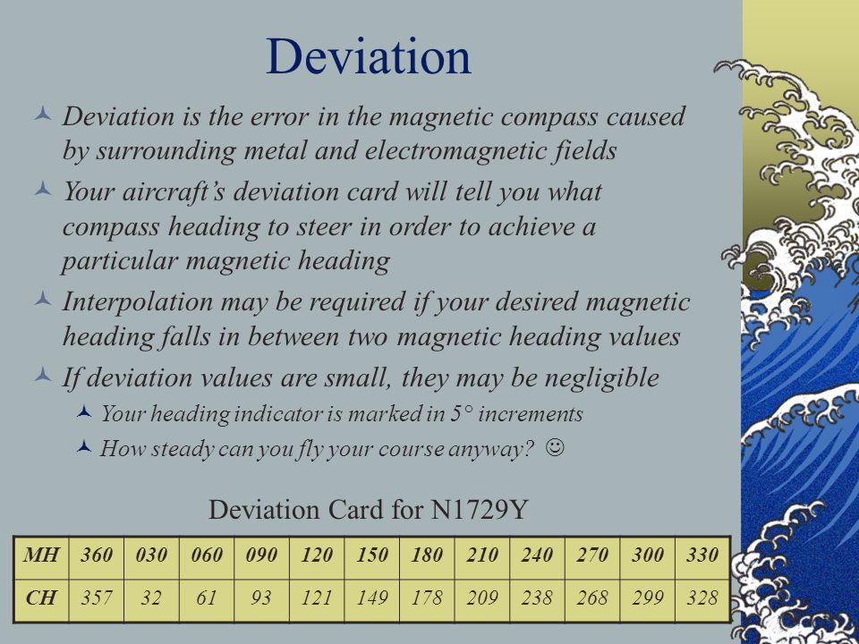 Deviation Deviation is the error in the magnetic compass caused by surrounding metal and electromagnetic fields.