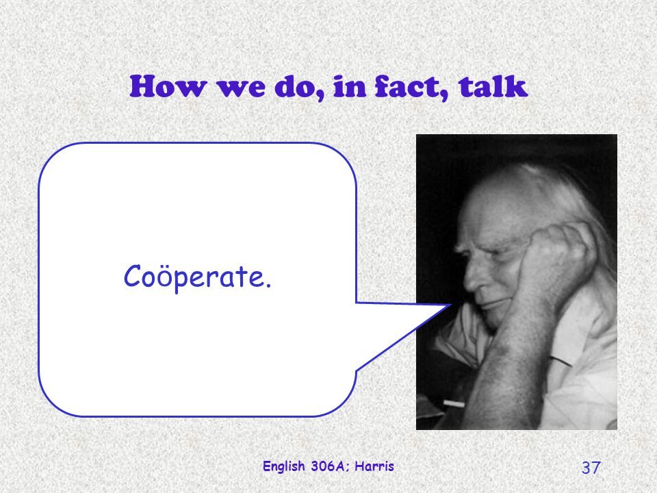 How we do, in fact, talk Coöperate. English 306A; Harris