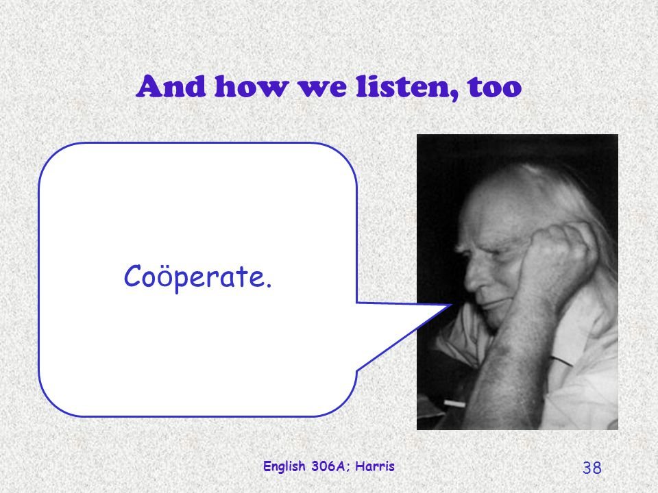 And how we listen, too Coöperate. English 306A; Harris