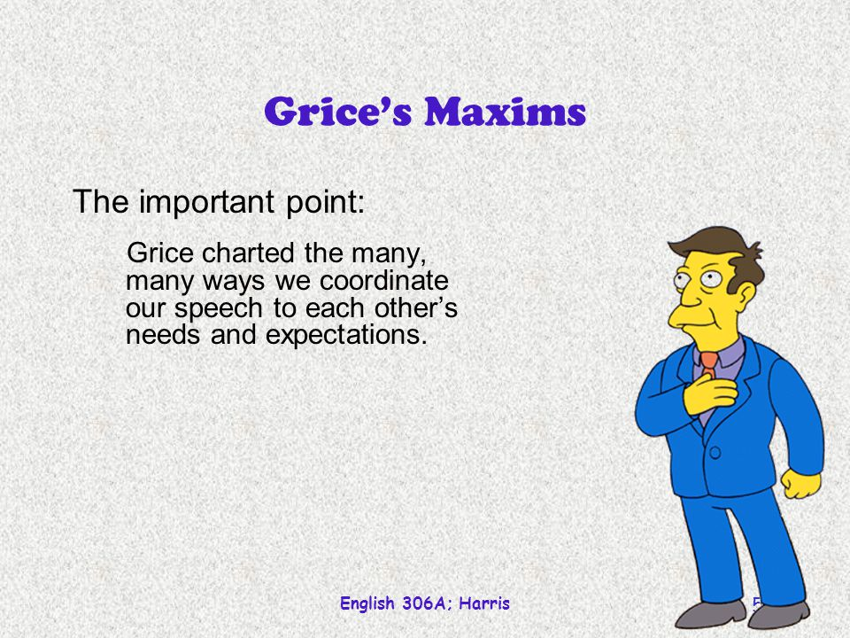 Grice's Maxims The important point: