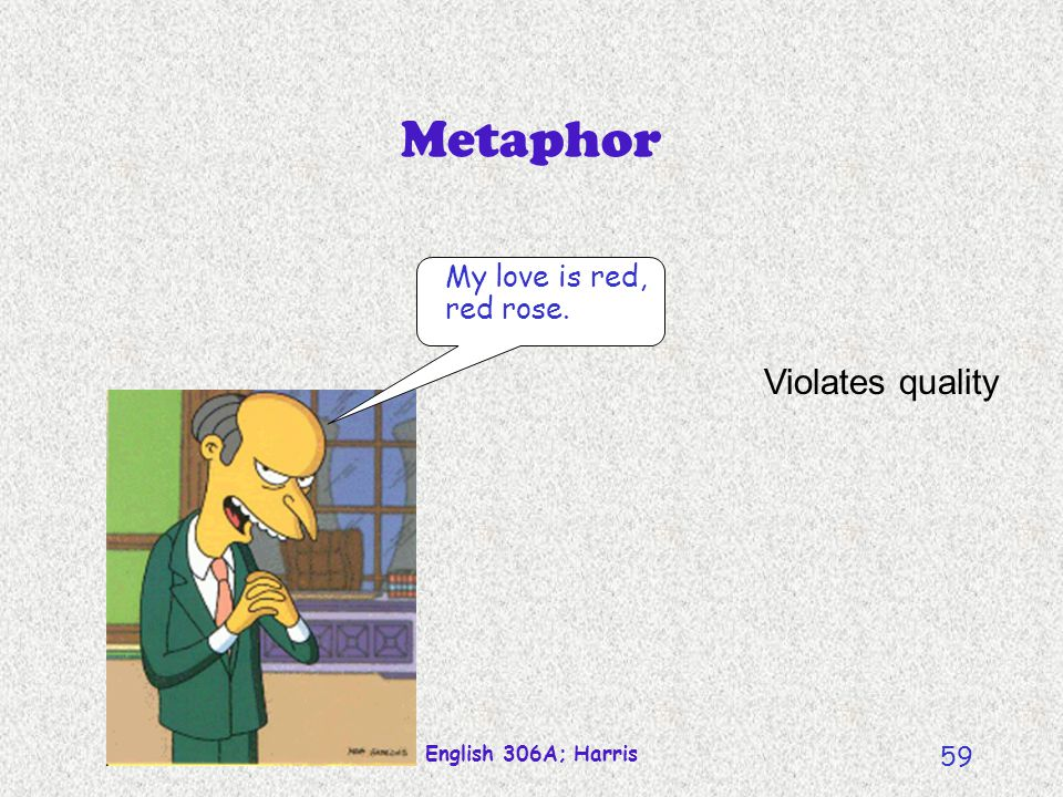 Metaphor Violates quality My love is red, red rose.