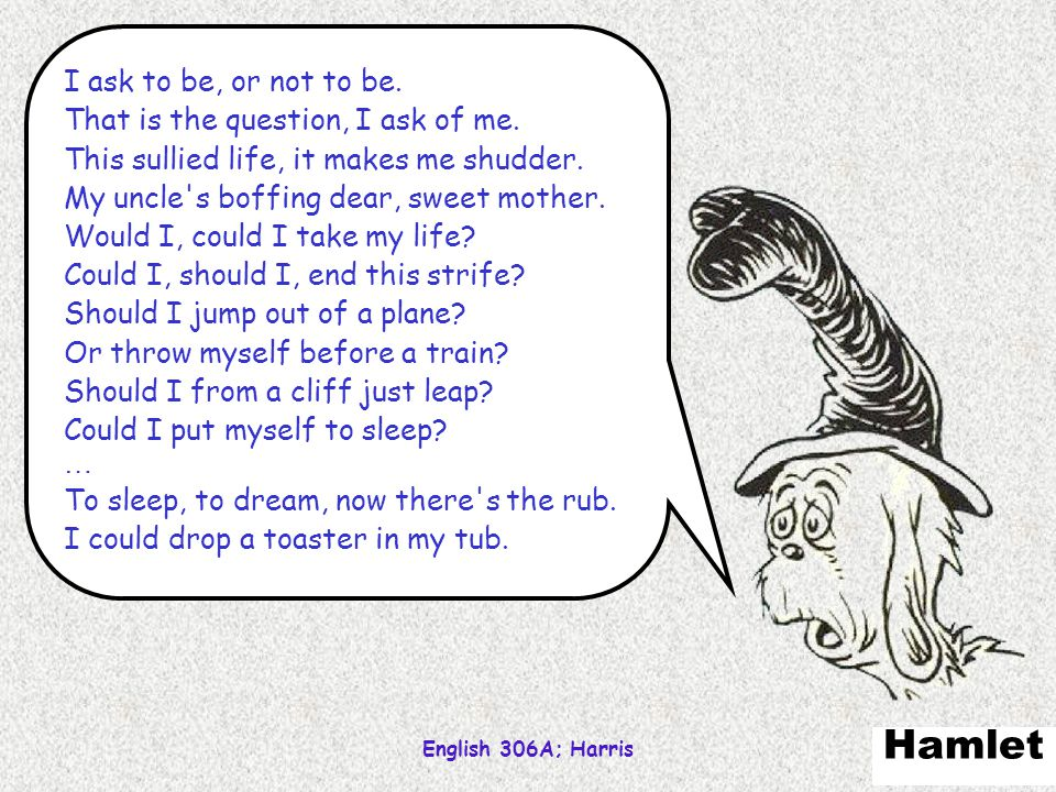 Hamlet I ask to be, or not to be. That is the question, I ask of me.