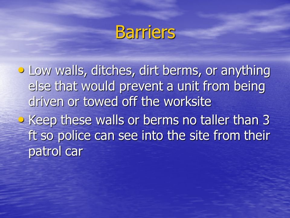 Barriers Low walls, ditches, dirt berms, or anything else that would prevent a unit from being driven or towed off the worksite.