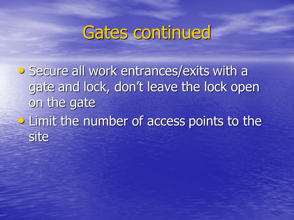 Gates continued Secure all work entrances/exits with a gate and lock, don't leave the lock open on the gate.