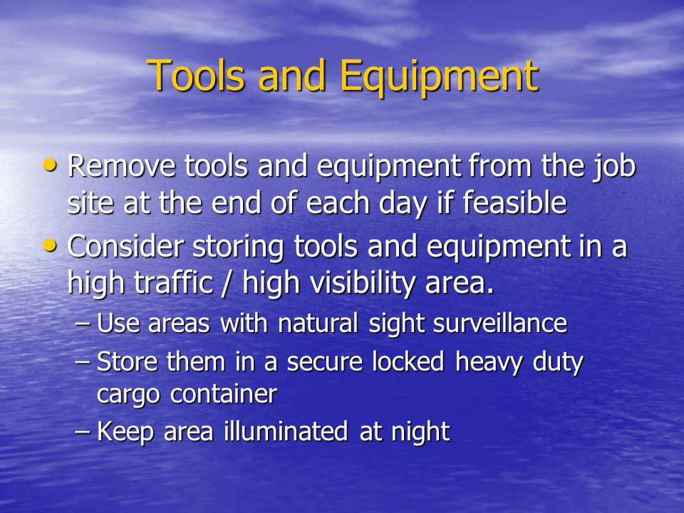 Tools and Equipment Remove tools and equipment from the job site at the end of each day if feasible.