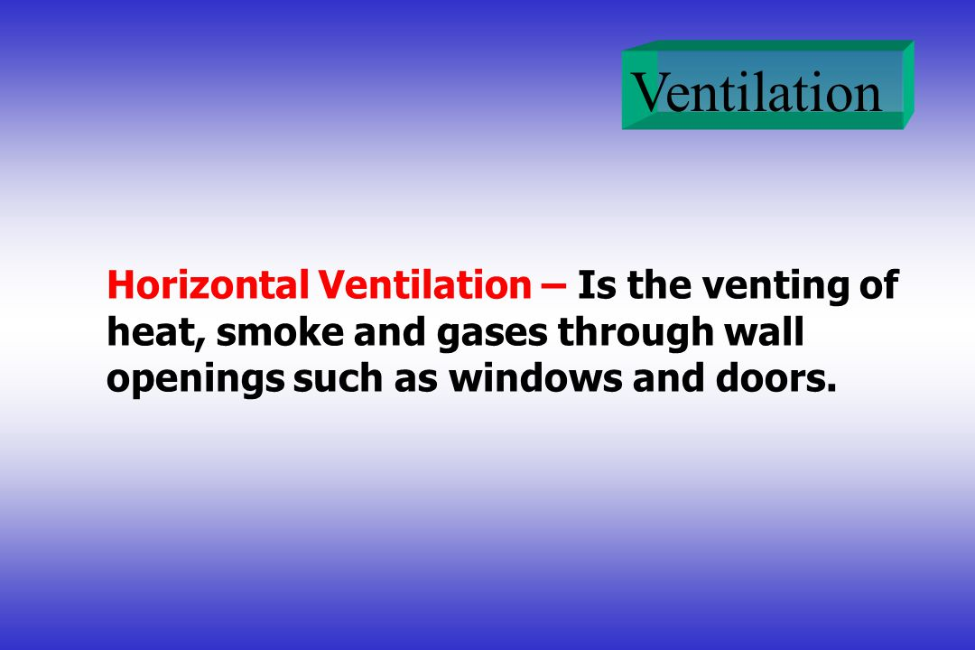 Horizontal Ventilation – Is the venting of heat, smoke and gases through wall openings such as windows and doors.
