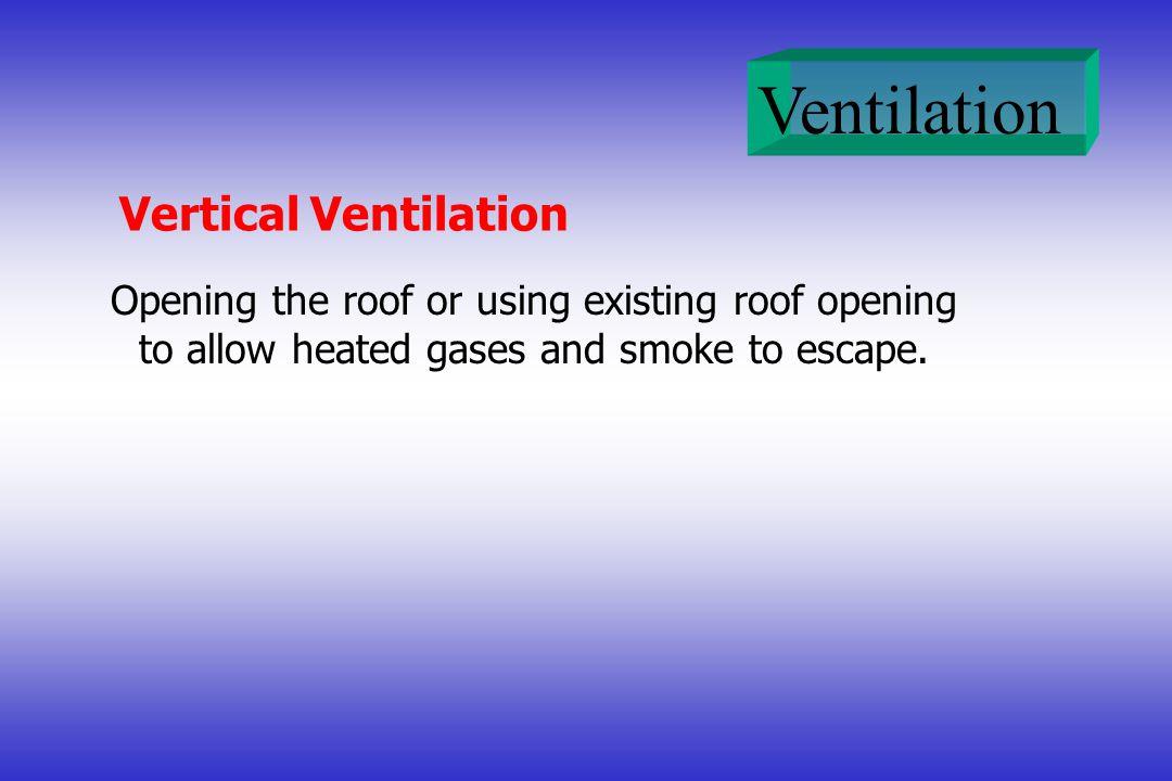 Vertical Ventilation Opening the roof or using existing roof opening to allow heated gases and smoke to escape.