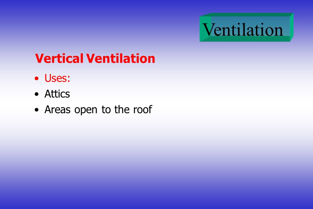 Vertical Ventilation Uses: Attics Areas open to the roof