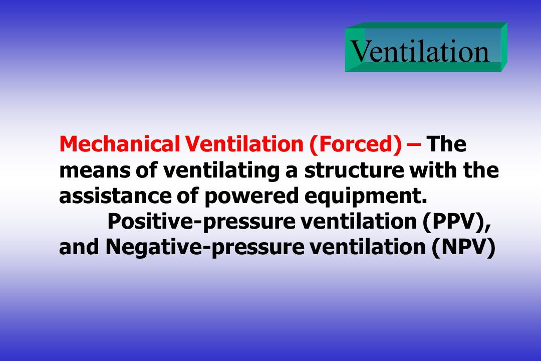 Mechanical Ventilation (Forced) – The means of ventilating a structure with the assistance of powered equipment.